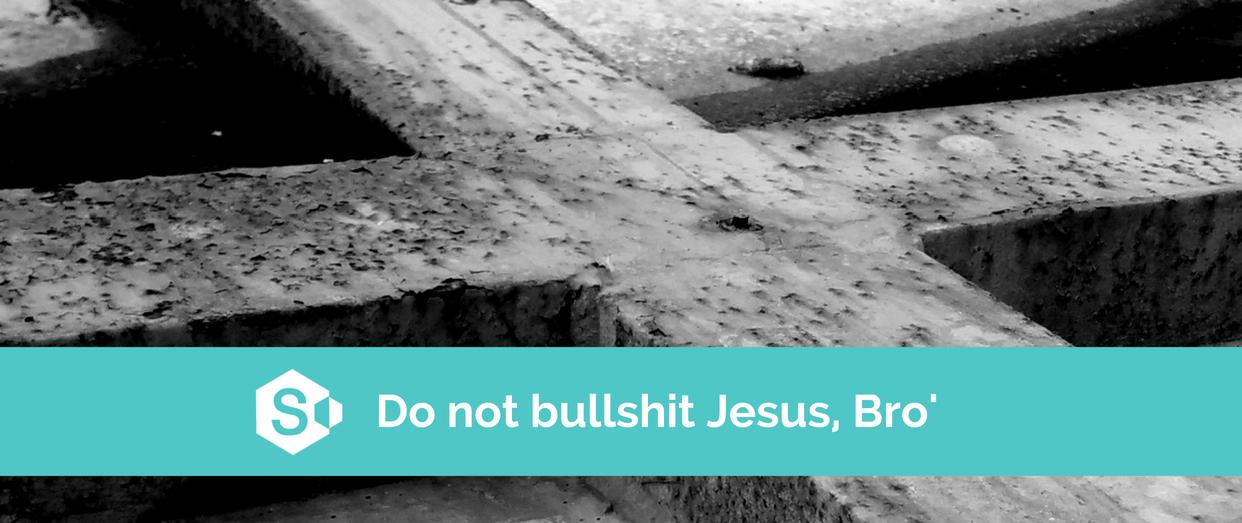 Do not bullshit Jesus